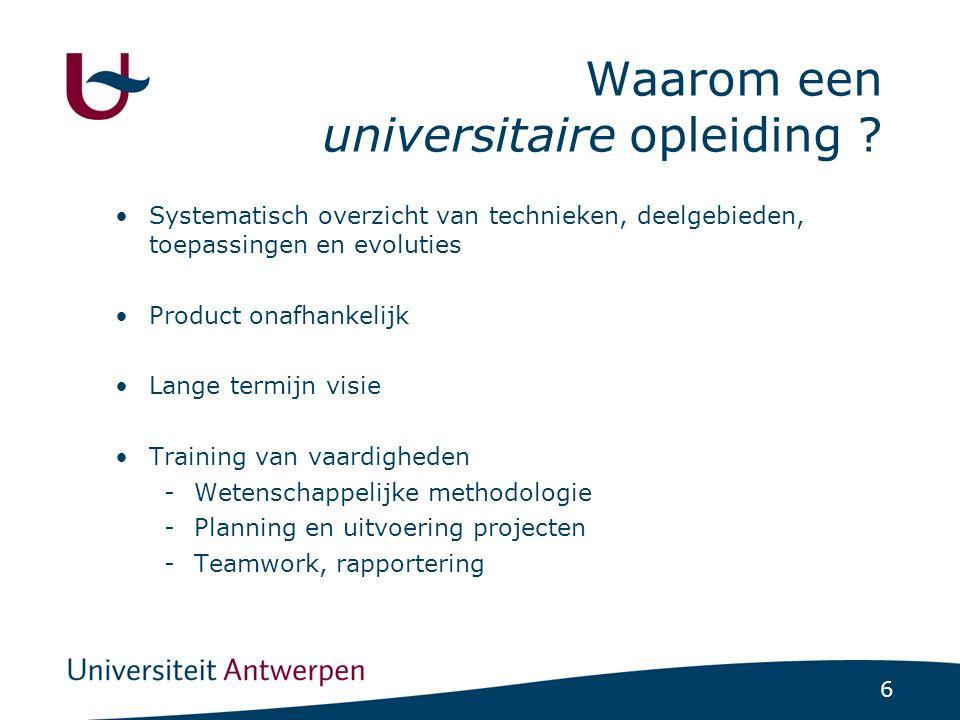 6 Waarom een universitaire opleiding ? Systematisch overzicht van technieken, deelgebieden, toepassingen en evoluties Product onafhankelijk Lange term