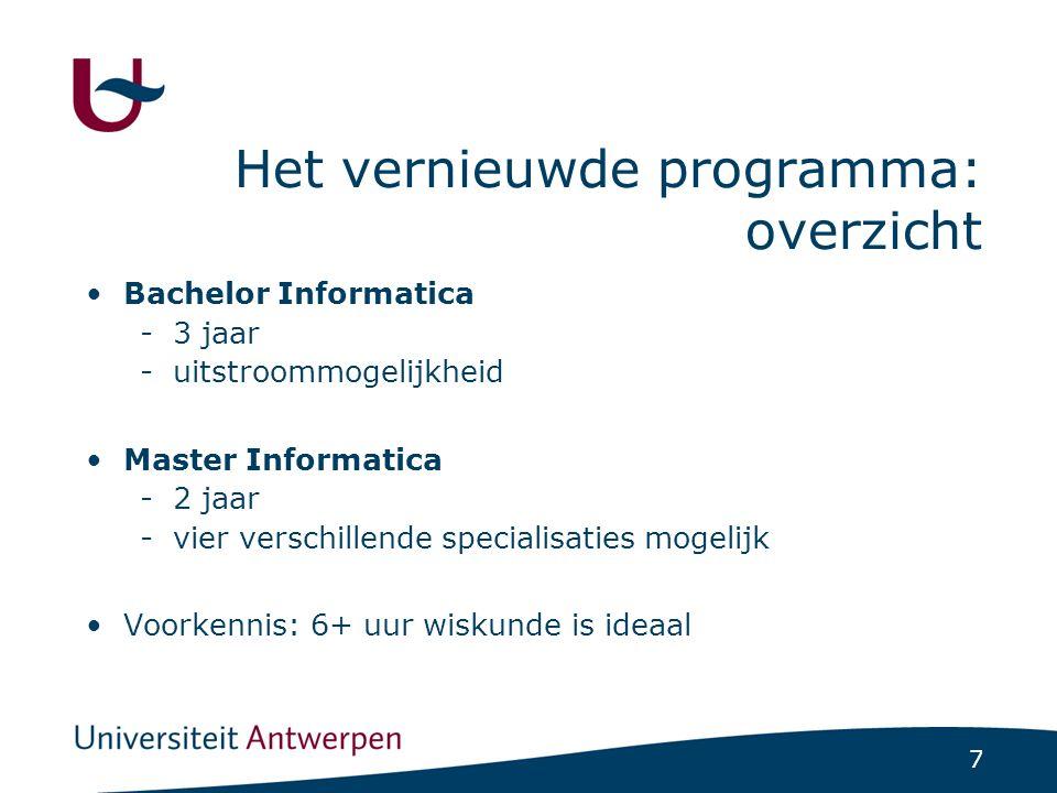 7 Het vernieuwde programma: overzicht Bachelor Informatica -3 jaar -uitstroommogelijkheid Master Informatica -2 jaar -vier verschillende specialisaties mogelijk Voorkennis: 6+ uur wiskunde is ideaal