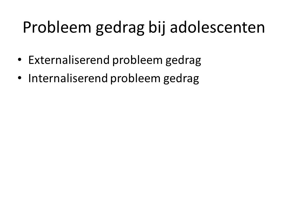Probleem gedrag bij adolescenten Externaliserend probleem gedrag Internaliserend probleem gedrag