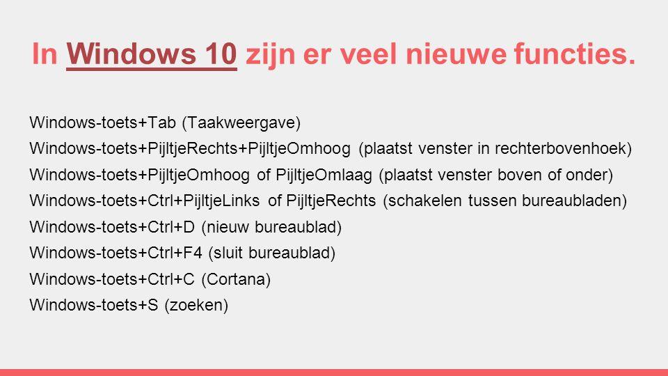 In Windows 10 zijn er veel nieuwe functies.Windows 10 Windows-toets+Tab (Taakweergave) Windows-toets+PijltjeRechts+PijltjeOmhoog (plaatst venster in rechterbovenhoek) Windows-toets+PijltjeOmhoog of PijltjeOmlaag (plaatst venster boven of onder) Windows-toets+Ctrl+PijltjeLinks of PijltjeRechts (schakelen tussen bureaubladen) Windows-toets+Ctrl+D (nieuw bureaublad) Windows-toets+Ctrl+F4 (sluit bureaublad) Windows-toets+Ctrl+C (Cortana) Windows-toets+S (zoeken)