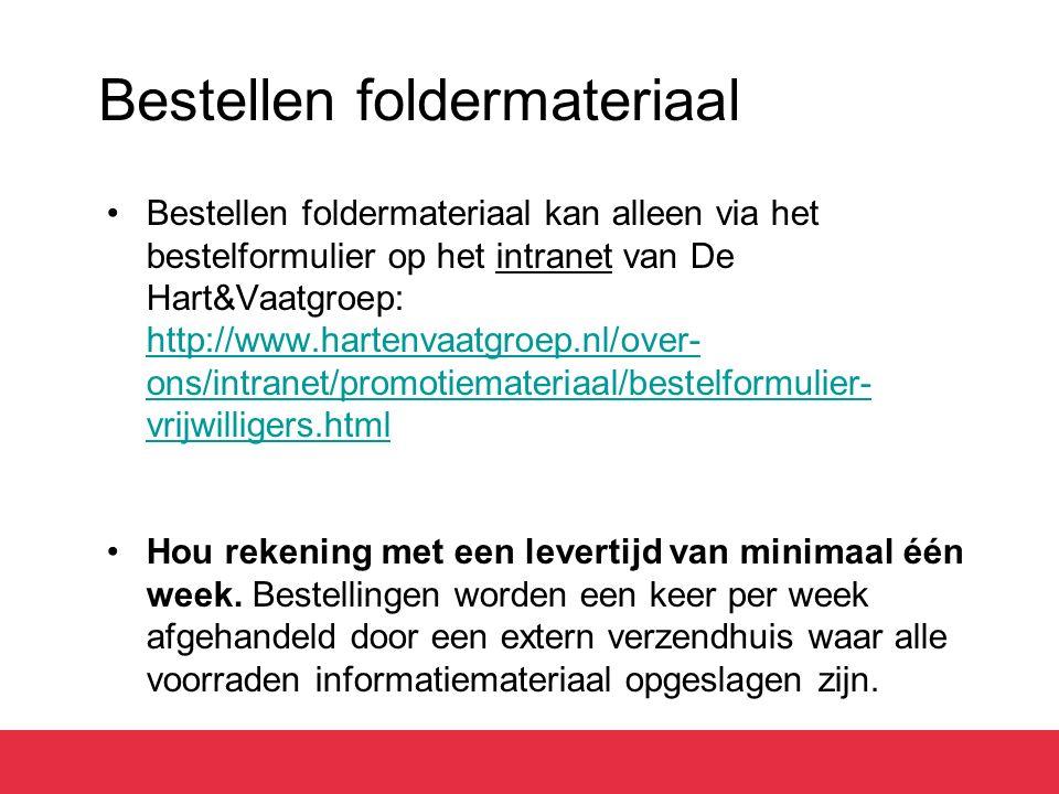 Bestellen foldermateriaal Bestellen foldermateriaal kan alleen via het bestelformulier op het intranet van De Hart&Vaatgroep: http://www.hartenvaatgroep.nl/over- ons/intranet/promotiemateriaal/bestelformulier- vrijwilligers.html http://www.hartenvaatgroep.nl/over- ons/intranet/promotiemateriaal/bestelformulier- vrijwilligers.html Hou rekening met een levertijd van minimaal één week.