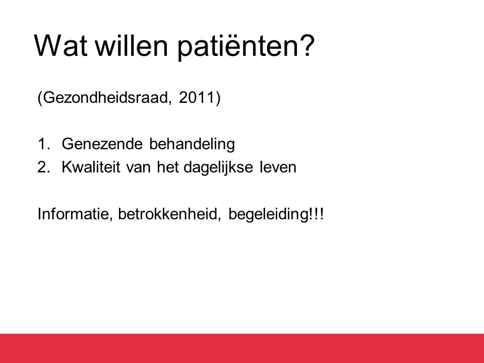 Wat willen patiënten? (Gezondheidsraad, 2011) 1.Genezende behandeling 2.Kwaliteit van het dagelijkse leven Informatie, betrokkenheid, begeleiding!!!