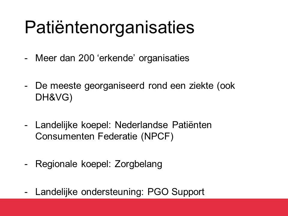 Patiëntenorganisaties -Meer dan 200 'erkende' organisaties -De meeste georganiseerd rond een ziekte (ook DH&VG) -Landelijke koepel: Nederlandse Patiënten Consumenten Federatie (NPCF) -Regionale koepel: Zorgbelang -Landelijke ondersteuning: PGO Support