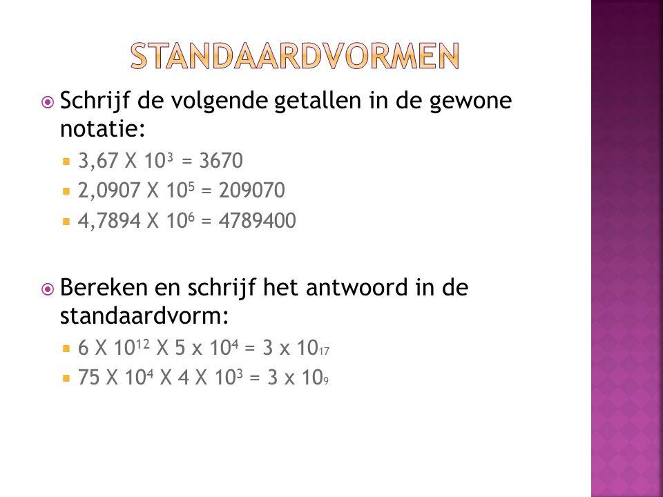  Schrijf de volgende getallen in de gewone notatie:  3,67 X 10³ = 3670  2,0907 X 10 5 = 209070  4,7894 X 10 6 = 4789400  Bereken en schrijf het antwoord in de standaardvorm:  6 X 10 12 X 5 x 10 4 = 3 x 10 17  75 X 10 4 X 4 X 10 3 = 3 x 10 9
