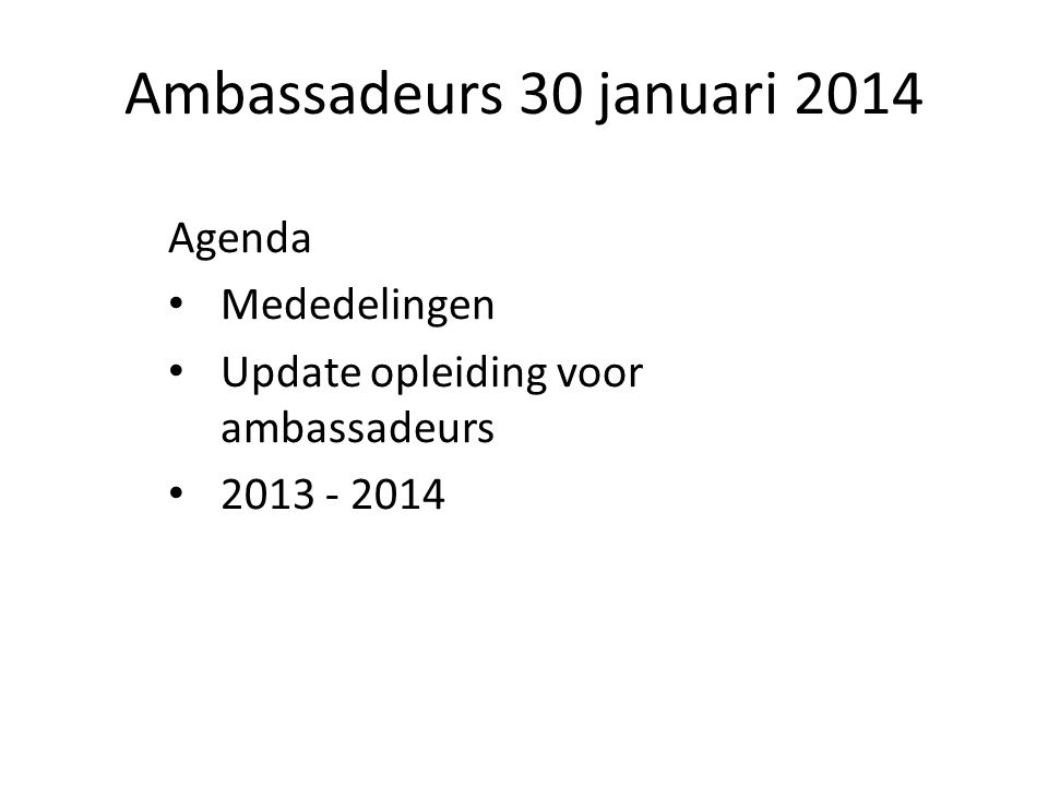 Ambassadeurs 30 januari 2014 Agenda Mededelingen Update opleiding voor ambassadeurs 2013 - 2014