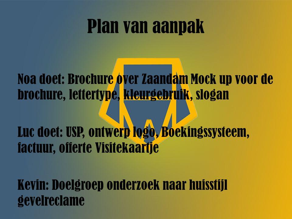 Noa doet: Brochure over Zaandam Mock up voor de brochure, lettertype, kleurgebruik, slogan Luc doet: USP, ontwerp logo, Boekingssysteem, factuur, offerte Visitekaartje Kevin: Doelgroep onderzoek naar huisstijl gevelreclame Plan van aanpak