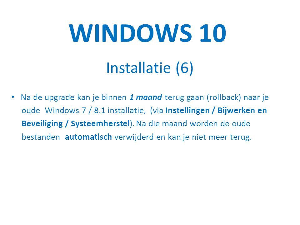 WINDOWS 10 Installatie (6) Na de upgrade kan je binnen 1 maand terug gaan (rollback) naar je oude Windows 7 / 8.1 installatie, (via Instellingen / Bijwerken en Beveiliging / Systeemherstel).