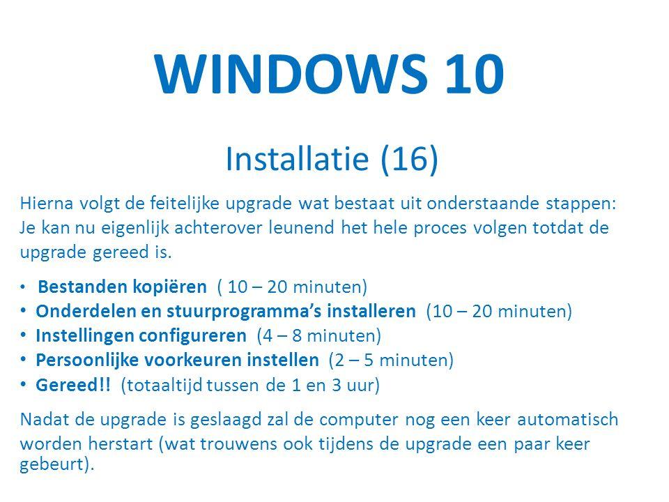 WINDOWS 10 Installatie (16) Hierna volgt de feitelijke upgrade wat bestaat uit onderstaande stappen: Je kan nu eigenlijk achterover leunend het hele proces volgen totdat de upgrade gereed is.