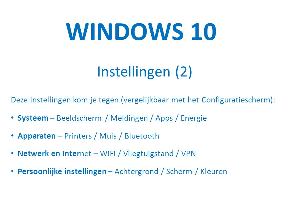 WINDOWS 10 Instellingen (2) Deze instellingen kom je tegen (vergelijkbaar met het Configuratiescherm): Systeem – Beeldscherm / Meldingen / Apps / Energie Apparaten – Printers / Muis / Bluetooth Netwerk en Internet – WiFi / Vliegtuigstand / VPN Persoonlijke instellingen – Achtergrond / Scherm / Kleuren