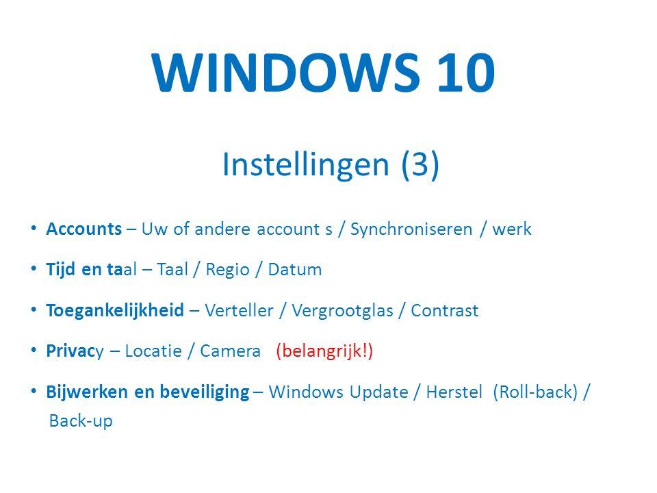 WINDOWS 10 Instellingen (3) Accounts – Uw of andere account s / Synchroniseren / werk Tijd en taal – Taal / Regio / Datum Toegankelijkheid – Verteller / Vergrootglas / Contrast Privacy – Locatie / Camera (belangrijk!) Bijwerken en beveiliging – Windows Update / Herstel (Roll-back) / Back-up