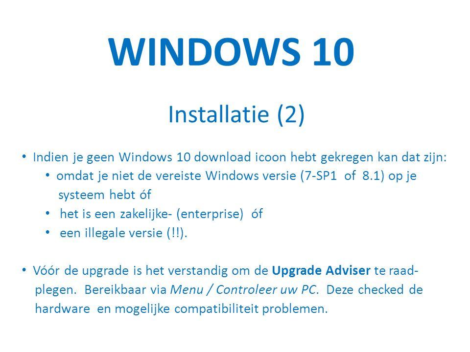 WINDOWS 10 Installatie (2) Indien je geen Windows 10 download icoon hebt gekregen kan dat zijn: omdat je niet de vereiste Windows versie (7-SP1 of 8.1) op je systeem hebt óf het is een zakelijke- (enterprise) óf een illegale versie (!!).