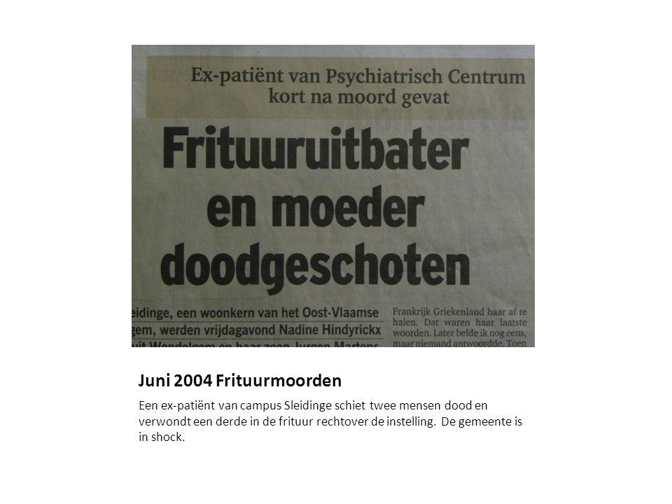 Juni 2004 Frituurmoorden Een ex-patiënt van campus Sleidinge schiet twee mensen dood en verwondt een derde in de frituur rechtover de instelling. De g