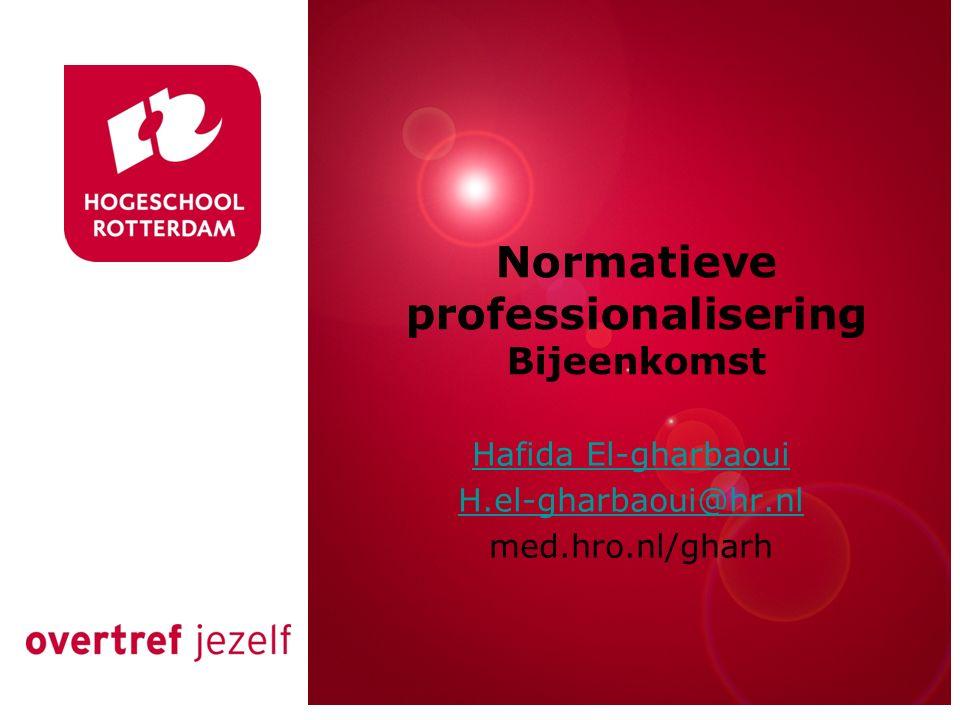 Rotterdam, 00 januari 2007 Normatieve professionalisering Bijeenkomst Hafida El-gharbaoui H.el-gharbaoui@hr.nl med.hro.nl/gharh