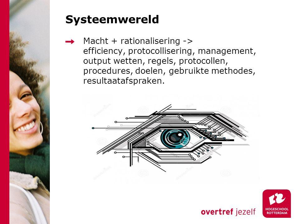 Systeemwereld Macht + rationalisering -> efficiency, protocollisering, management, output wetten, regels, protocollen, procedures, doelen, gebruikte m