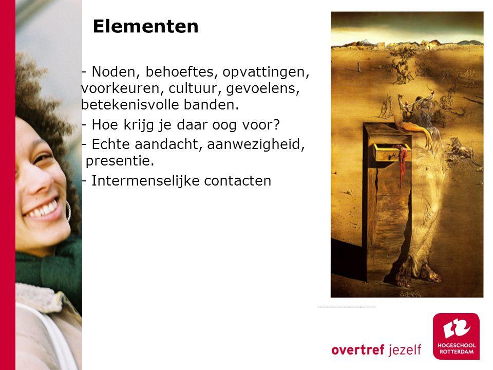 Elementen - Noden, behoeftes, opvattingen, voorkeuren, cultuur, gevoelens, betekenisvolle banden. - Hoe krijg je daar oog voor? - Echte aandacht, aanw