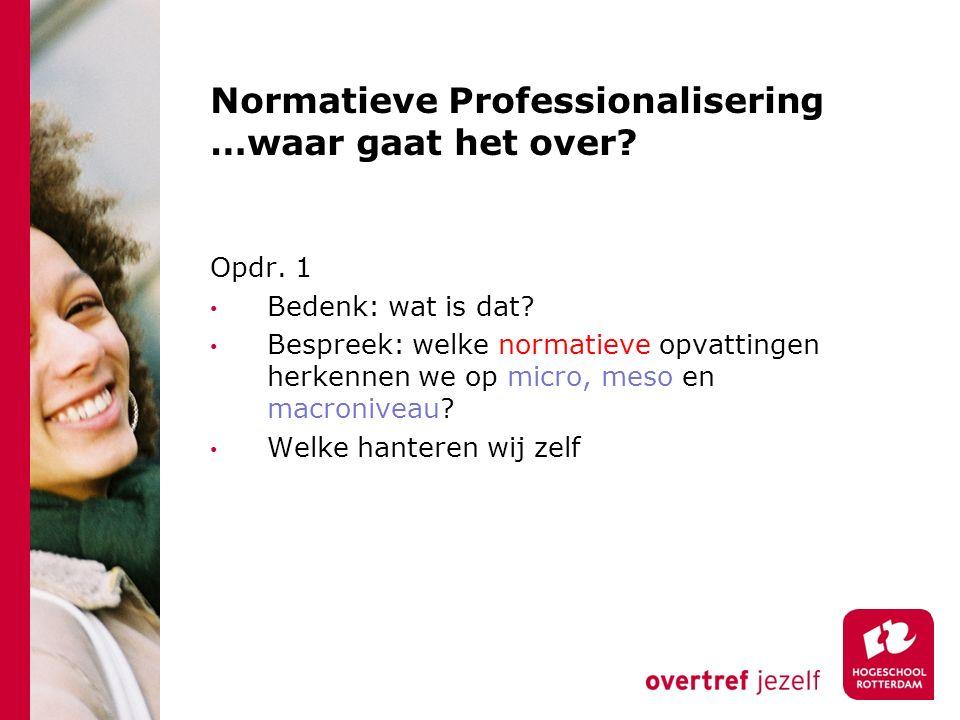 Normatieve Professionalisering …waar gaat het over? Opdr. 1 Bedenk: wat is dat? Bespreek: welke normatieve opvattingen herkennen we op micro, meso en