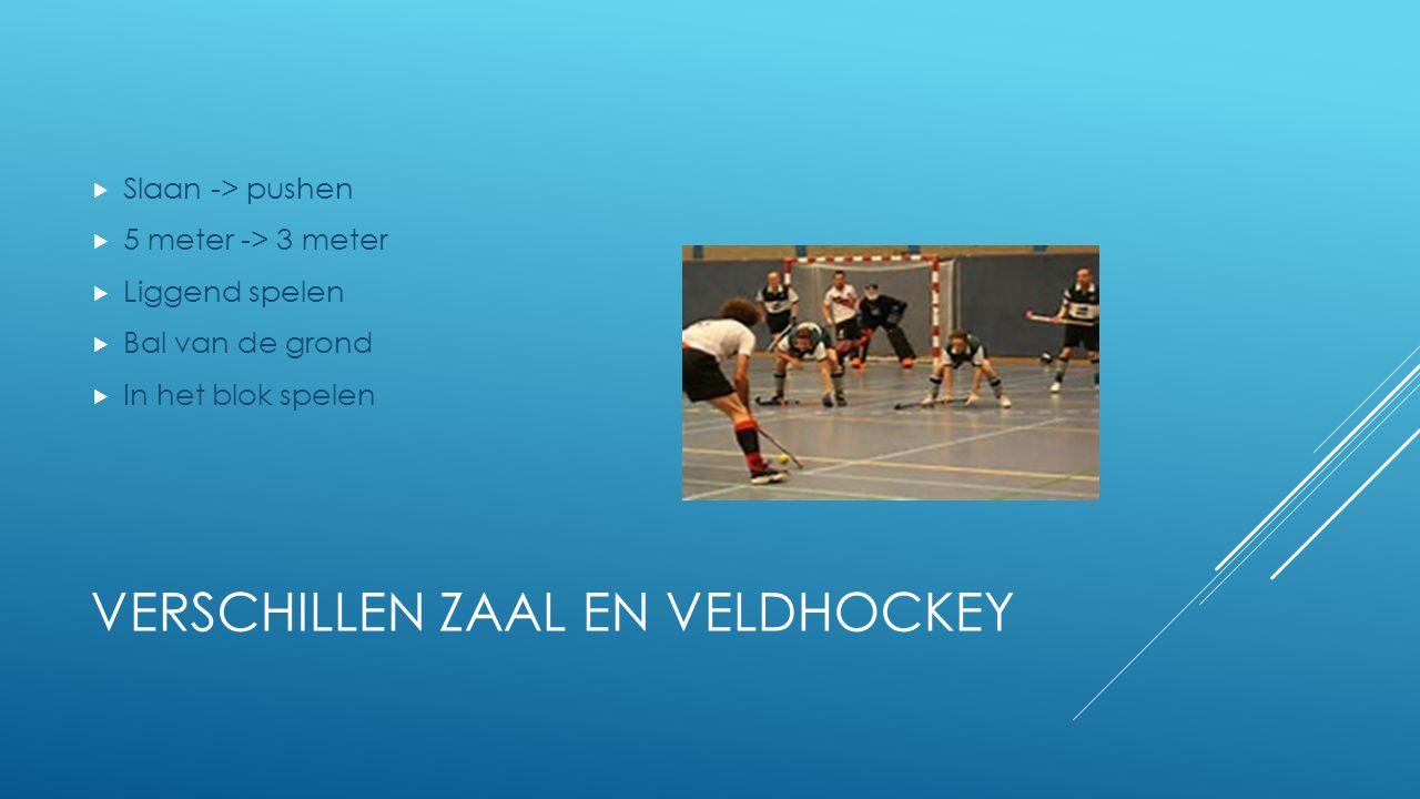 VERSCHILLEN ZAAL EN VELDHOCKEY  Slaan -> pushen  5 meter -> 3 meter  Liggend spelen  Bal van de grond  In het blok spelen