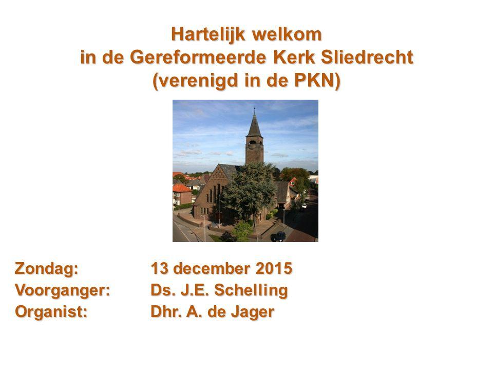 Hartelijk welkom in de Gereformeerde Kerk Sliedrecht (verenigd in de PKN) Zondag:13 december 2015 Voorganger:Ds. J.E. Schelling Organist: Dhr. A. de J