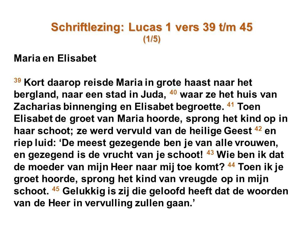 Schriftlezing: Lucas 1 vers 39 t/m 45 (1/5) Maria en Elisabet 39 Kort daarop reisde Maria in grote haast naar het bergland, naar een stad in Juda, 40 waar ze het huis van Zacharias binnenging en Elisabet begroette.