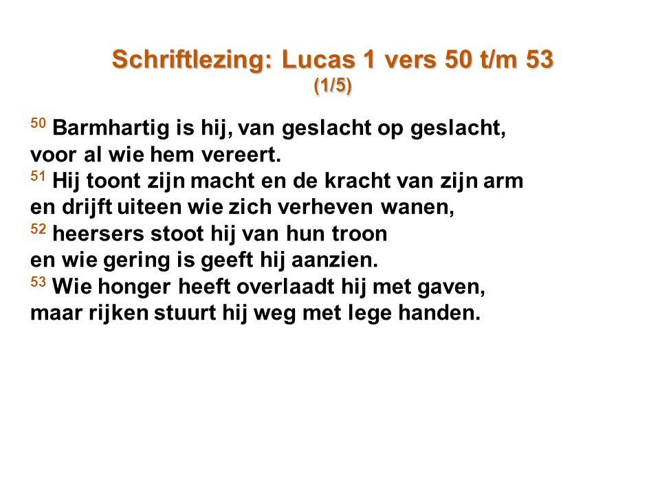 Schriftlezing: Lucas 1 vers 50 t/m 53 (1/5) 50 Barmhartig is hij, van geslacht op geslacht, voor al wie hem vereert. 51 Hij toont zijn macht en de kra