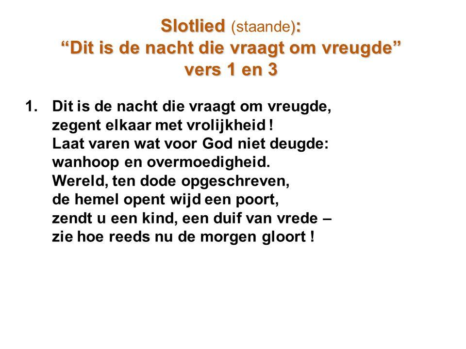 "Slotlied ) : Slotlied (staande) : ""Dit is de nacht die vraagt om vreugde"" vers 1 en 3 1.Dit is de nacht die vraagt om vreugde, zegent elkaar met vroli"