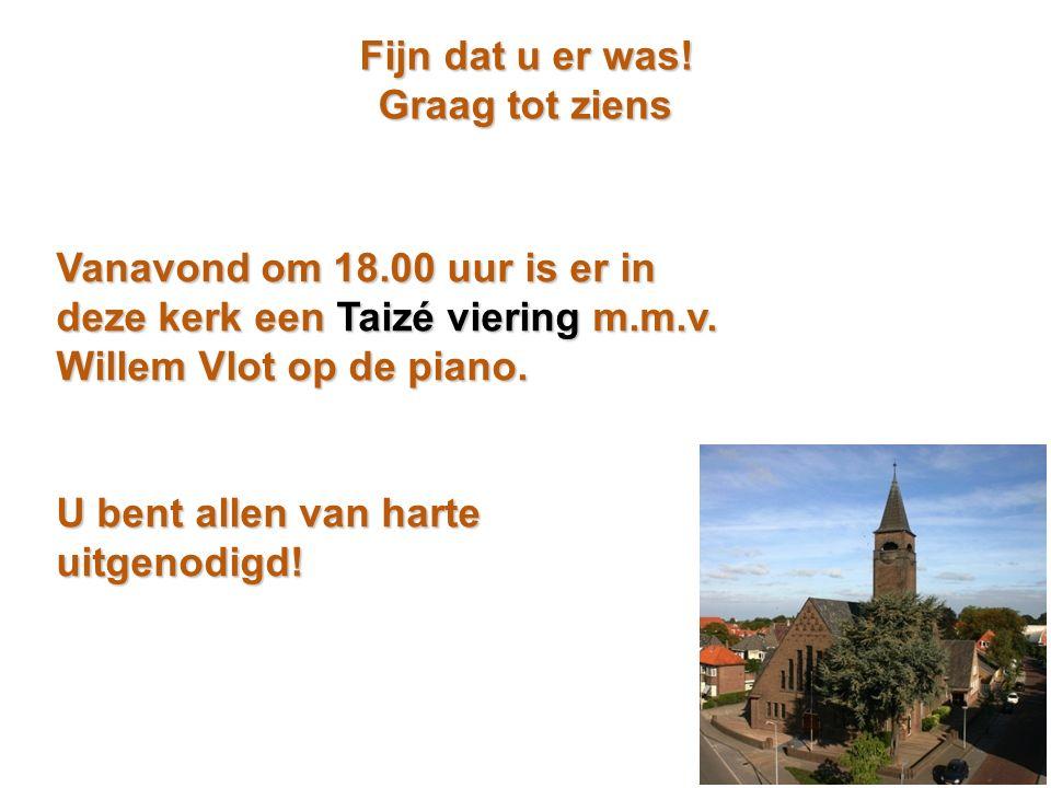 Fijn dat u er was! Graag tot ziens Vanavond om 18.00 uur is er in deze kerk een Taizé viering m.m.v. Willem Vlot op de piano. U bent allen van harte u