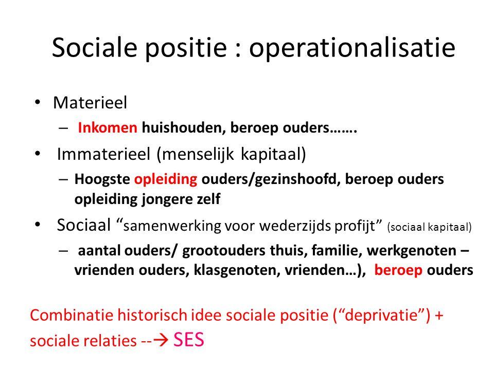 Sociale positie : operationalisatie Materieel – Inkomen huishouden, beroep ouders……. Immaterieel (menselijk kapitaal) – Hoogste opleiding ouders/gezin