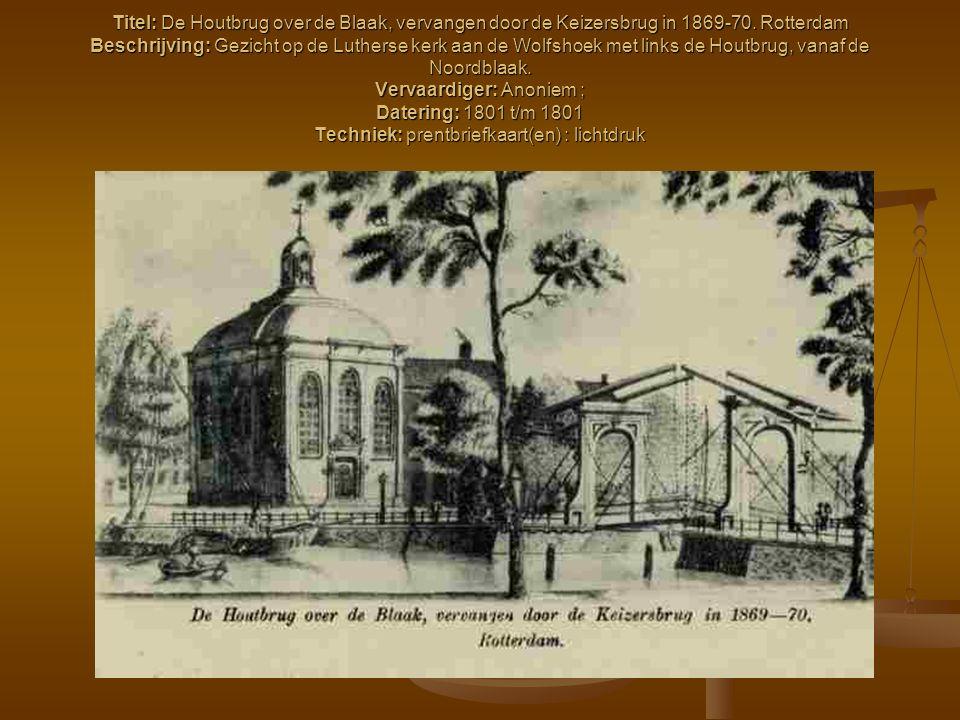 Titel: De Houtbrug over de Blaak, vervangen door de Keizersbrug in 1869-70. Rotterdam Beschrijving: Gezicht op de Lutherse kerk aan de Wolfshoek met l