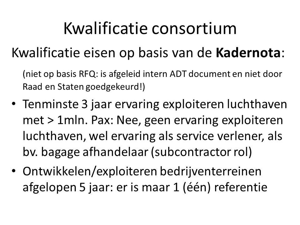 Kwalificatie consortium Kwalificatie eisen op basis van de Kadernota: (niet op basis RFQ: is afgeleid intern ADT document en niet door Raad en Staten goedgekeurd!) Tenminste 3 jaar ervaring exploiteren luchthaven met > 1mln.