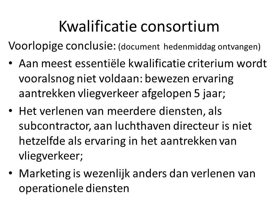 Kwalificatie consortium Voorlopige conclusie: (document hedenmiddag ontvangen) Aan meest essentiële kwalificatie criterium wordt vooralsnog niet voldaan: bewezen ervaring aantrekken vliegverkeer afgelopen 5 jaar; Het verlenen van meerdere diensten, als subcontractor, aan luchthaven directeur is niet hetzelfde als ervaring in het aantrekken van vliegverkeer; Marketing is wezenlijk anders dan verlenen van operationele diensten