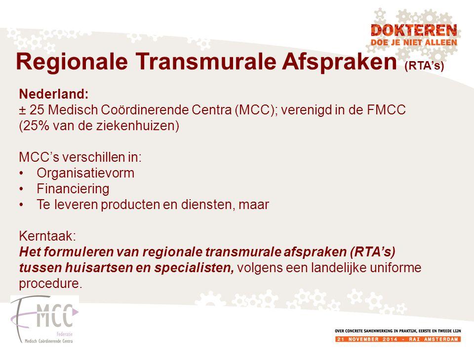 Nederland: ± 25 Medisch Coördinerende Centra (MCC); verenigd in de FMCC (25% van de ziekenhuizen) MCC's verschillen in: Organisatievorm Financiering Te leveren producten en diensten, maar Kerntaak: Het formuleren van regionale transmurale afspraken (RTA's) tussen huisartsen en specialisten, volgens een landelijke uniforme procedure.