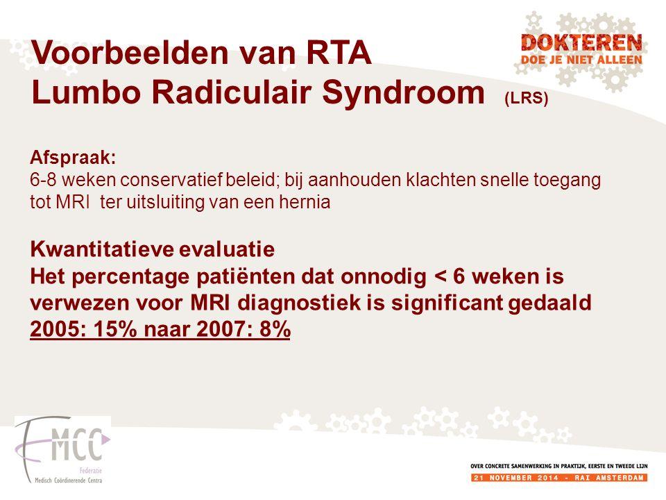 Afspraak: 6-8 weken conservatief beleid; bij aanhouden klachten snelle toegang tot MRI ter uitsluiting van een hernia Kwantitatieve evaluatie Het percentage patiënten dat onnodig < 6 weken is verwezen voor MRI diagnostiek is significant gedaald 2005: 15% naar 2007: 8% Voorbeelden van RTA Lumbo Radiculair Syndroom (LRS)