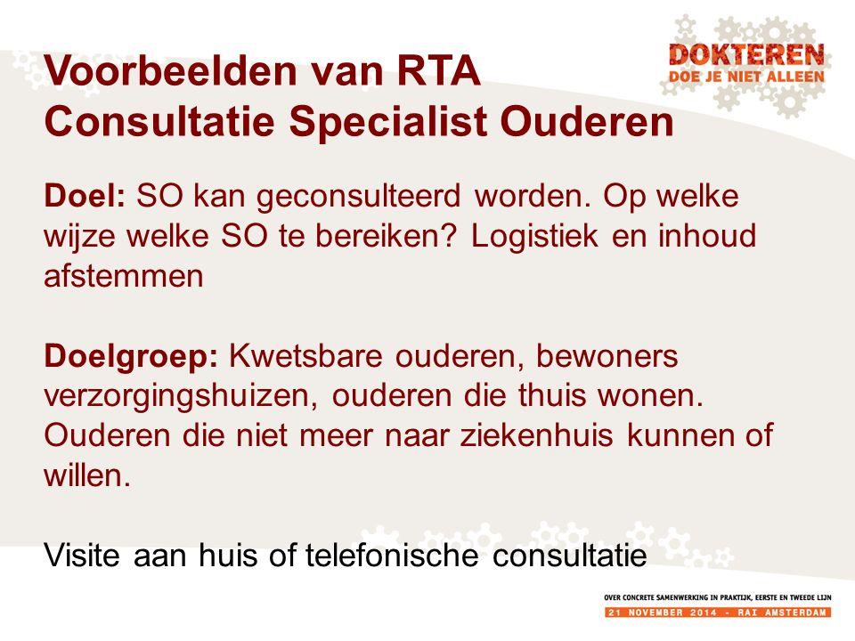 Voorbeelden van RTA Consultatie Specialist Ouderen Doel: SO kan geconsulteerd worden. Op welke wijze welke SO te bereiken? Logistiek en inhoud afstemm