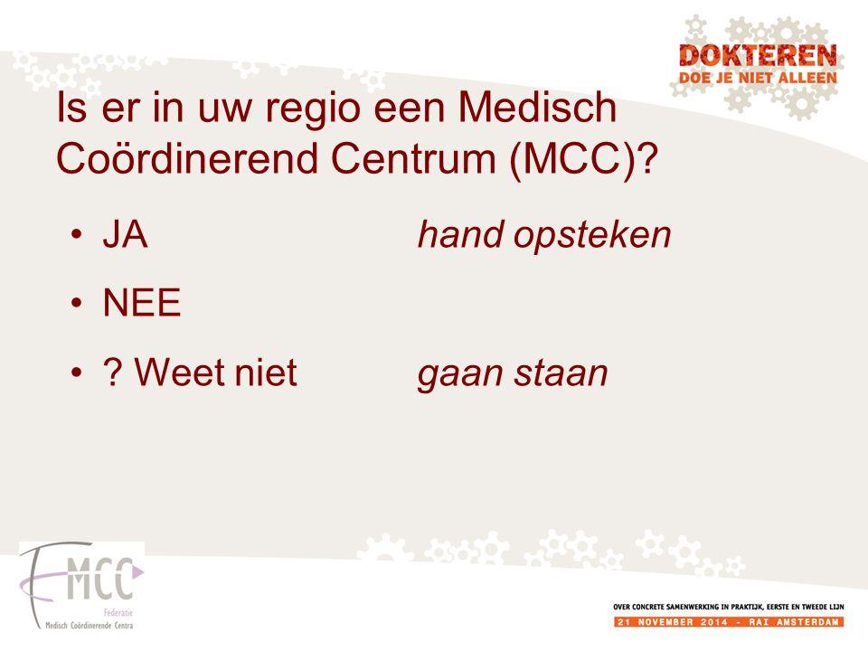 Is er in uw regio een Medisch Coördinerend Centrum (MCC)? JA hand opsteken NEE ? Weet nietgaan staan