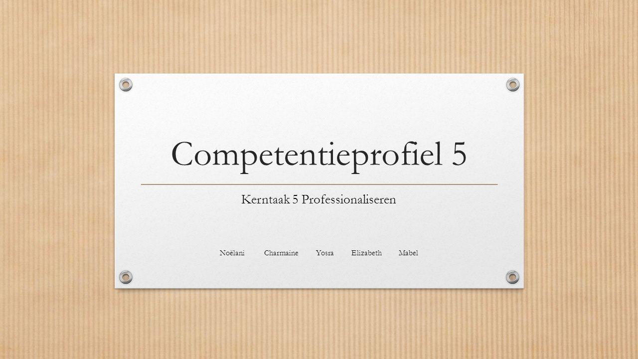 Competentieprofiel 5 Kerntaak 5 Professionaliseren Noëlani Charmaine Yosra Elizabeth Mabel