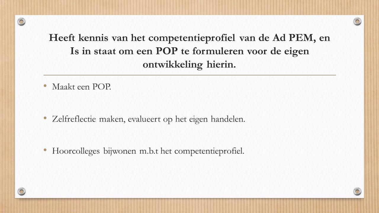 Heeft kennis van het competentieprofiel van de Ad PEM, en Is in staat om een POP te formuleren voor de eigen ontwikkeling hierin.