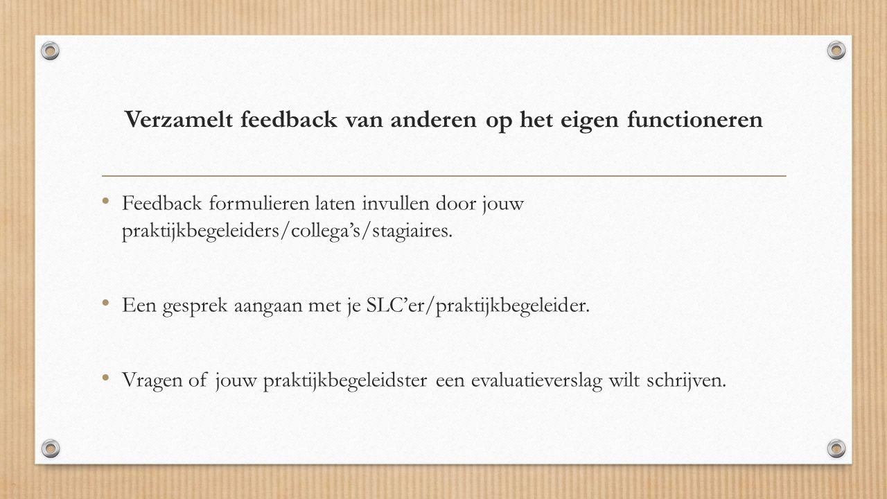 Verzamelt feedback van anderen op het eigen functioneren Feedback formulieren laten invullen door jouw praktijkbegeleiders/collega's/stagiaires.