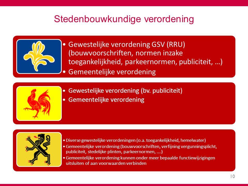 10 Stedenbouwkundige verordening Gewestelijke verordening GSV (RRU) (bouwvoorschriften, normen inzake toegankelijkheid, parkeernormen, publiciteit, …) Gemeentelijke verordening Gewestelijke verordening (bv.