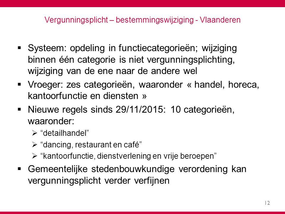 12 Vergunningsplicht – bestemmingswijziging - Vlaanderen  Systeem: opdeling in functiecategorieën; wijziging binnen één categorie is niet vergunningsplichting, wijziging van de ene naar de andere wel  Vroeger: zes categorieën, waaronder « handel, horeca, kantoorfunctie en diensten »  Nieuwe regels sinds 29/11/2015: 10 categorieën, waaronder:  detailhandel  dancing, restaurant en café  kantoorfunctie, dienstverlening en vrije beroepen  Gemeentelijke stedenbouwkundige verordening kan vergunningsplicht verder verfijnen