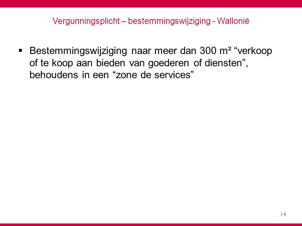 14 Vergunningsplicht – bestemmingswijziging - Wallonië  Bestemmingswijziging naar meer dan 300 m² verkoop of te koop aan bieden van goederen of diensten , behoudens in een zone de services
