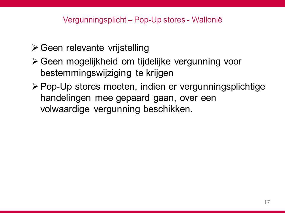 17 Vergunningsplicht – Pop-Up stores - Wallonië  Geen relevante vrijstelling  Geen mogelijkheid om tijdelijke vergunning voor bestemmingswijziging te krijgen  Pop-Up stores moeten, indien er vergunningsplichtige handelingen mee gepaard gaan, over een volwaardige vergunning beschikken.