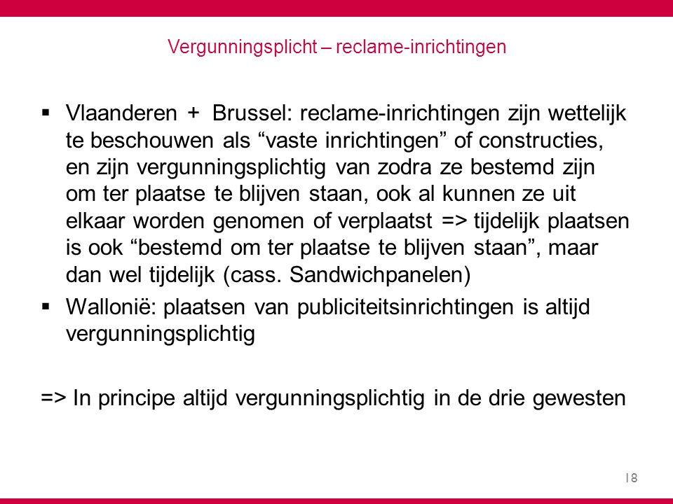 18 Vergunningsplicht – reclame-inrichtingen  Vlaanderen + Brussel: reclame-inrichtingen zijn wettelijk te beschouwen als vaste inrichtingen of constructies, en zijn vergunningsplichtig van zodra ze bestemd zijn om ter plaatse te blijven staan, ook al kunnen ze uit elkaar worden genomen of verplaatst => tijdelijk plaatsen is ook bestemd om ter plaatse te blijven staan , maar dan wel tijdelijk (cass.