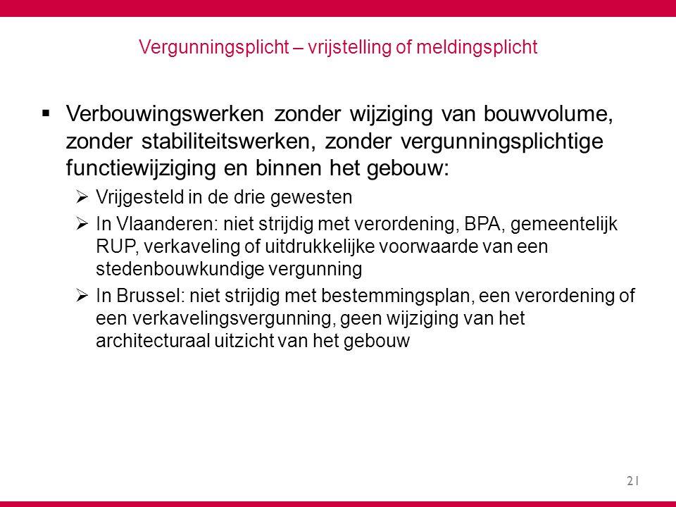 21 Vergunningsplicht – vrijstelling of meldingsplicht  Verbouwingswerken zonder wijziging van bouwvolume, zonder stabiliteitswerken, zonder vergunningsplichtige functiewijziging en binnen het gebouw:  Vrijgesteld in de drie gewesten  In Vlaanderen: niet strijdig met verordening, BPA, gemeentelijk RUP, verkaveling of uitdrukkelijke voorwaarde van een stedenbouwkundige vergunning  In Brussel: niet strijdig met bestemmingsplan, een verordening of een verkavelingsvergunning, geen wijziging van het architecturaal uitzicht van het gebouw