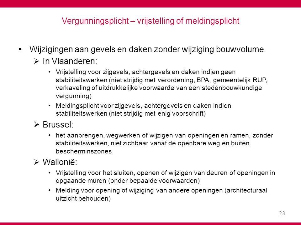 23 Vergunningsplicht – vrijstelling of meldingsplicht  Wijzigingen aan gevels en daken zonder wijziging bouwvolume  In Vlaanderen: Vrijstelling voor zijgevels, achtergevels en daken indien geen stabiliteitswerken (niet strijdig met verordening, BPA, gemeentelijk RUP, verkaveling of uitdrukkelijke voorwaarde van een stedenbouwkundige vergunning) Meldingsplicht voor zijgevels, achtergevels en daken indien stabiliteitswerken (niet strijdig met enig voorschrift)  Brussel: het aanbrengen, wegwerken of wijzigen van openingen en ramen, zonder stabiliteitswerken, niet zichbaar vanaf de openbare weg en buiten bescherminszones  Wallonië: Vrijstelling voor het sluiten, openen of wijzigen van deuren of openingen in opgaande muren (onder bepaalde voorwaarden) Melding voor opening of wijziging van andere openingen (architecturaal uitzicht behouden)