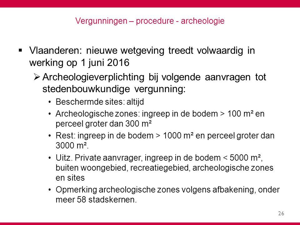 26 Vergunningen – procedure - archeologie  Vlaanderen: nieuwe wetgeving treedt volwaardig in werking op 1 juni 2016  Archeologieverplichting bij volgende aanvragen tot stedenbouwkundige vergunning: Beschermde sites: altijd Archeologische zones: ingreep in de bodem > 100 m² en perceel groter dan 300 m² Rest: ingreep in de bodem > 1000 m² en perceel groter dan 3000 m².