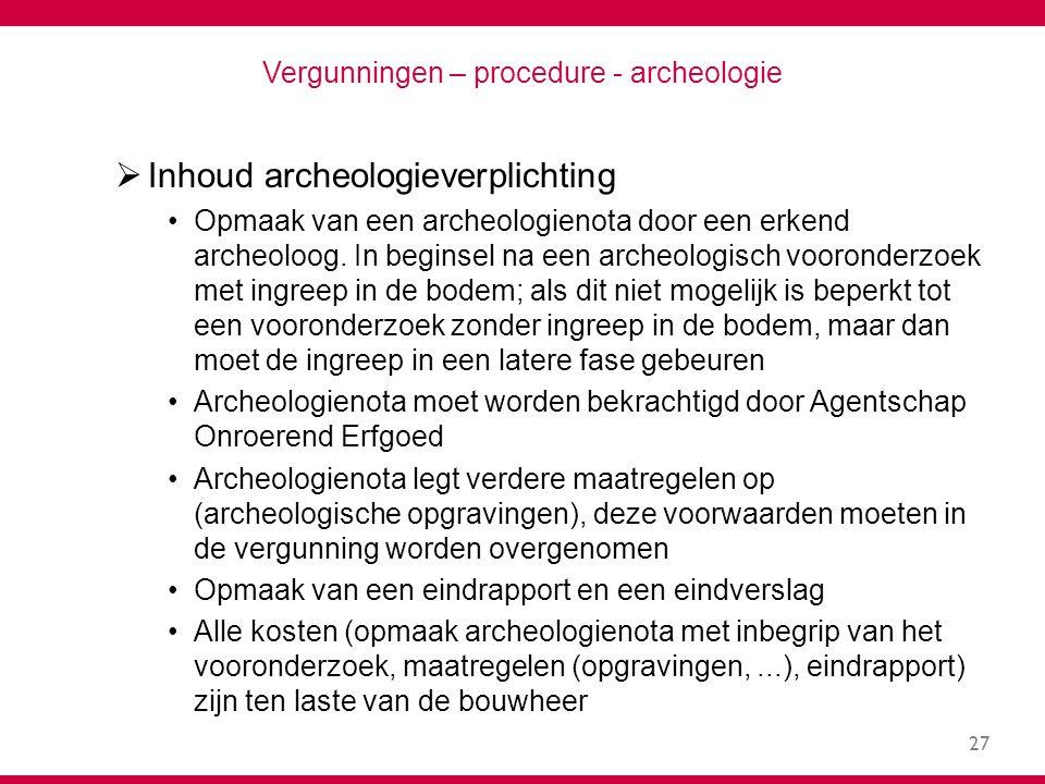 27 Vergunningen – procedure - archeologie  Inhoud archeologieverplichting Opmaak van een archeologienota door een erkend archeoloog.