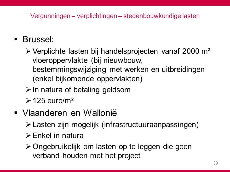 30 Vergunningen – verplichtingen – stedenbouwkundige lasten  Brussel:  Verplichte lasten bij handelsprojecten vanaf 2000 m² vloeroppervlakte (bij nieuwbouw, bestemmingswijziging met werken en uitbreidingen (enkel bijkomende oppervlakten)  In natura of betaling geldsom  125 euro/m²  Vlaanderen en Wallonië  Lasten zijn mogelijk (infrastructuuraanpassingen)  Enkel in natura  Ongebruikelijk om lasten op te leggen die geen verband houden met het project