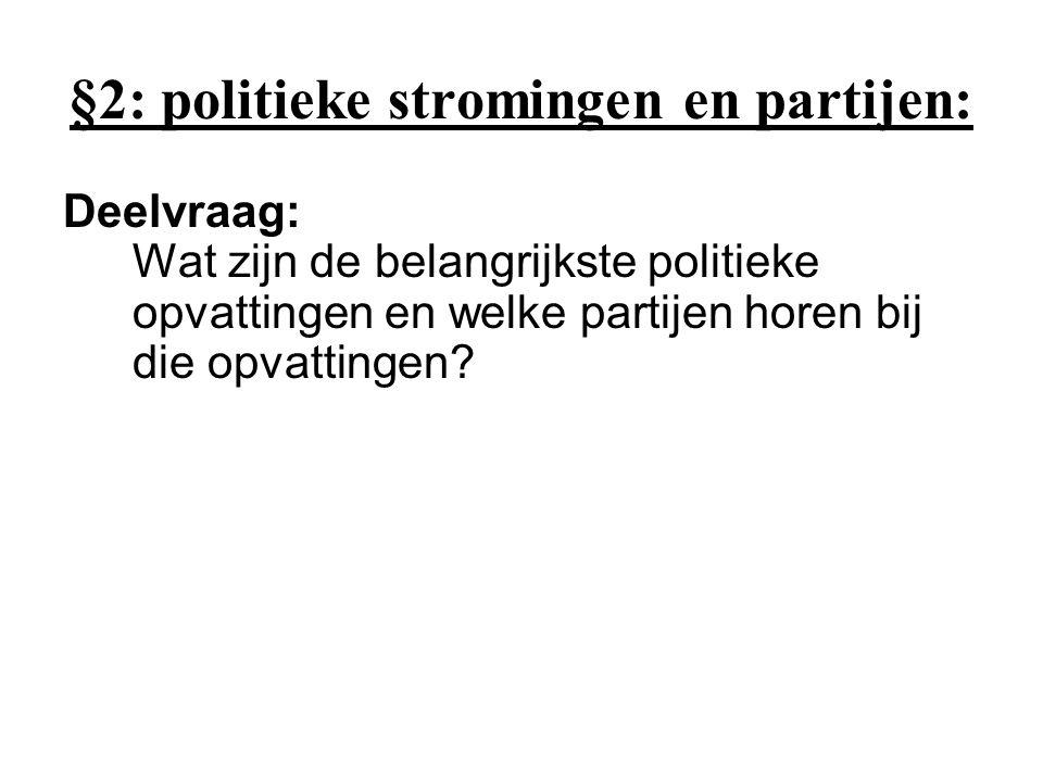 §2: politieke stromingen en partijen: Deelvraag: Wat zijn de belangrijkste politieke opvattingen en welke partijen horen bij die opvattingen?