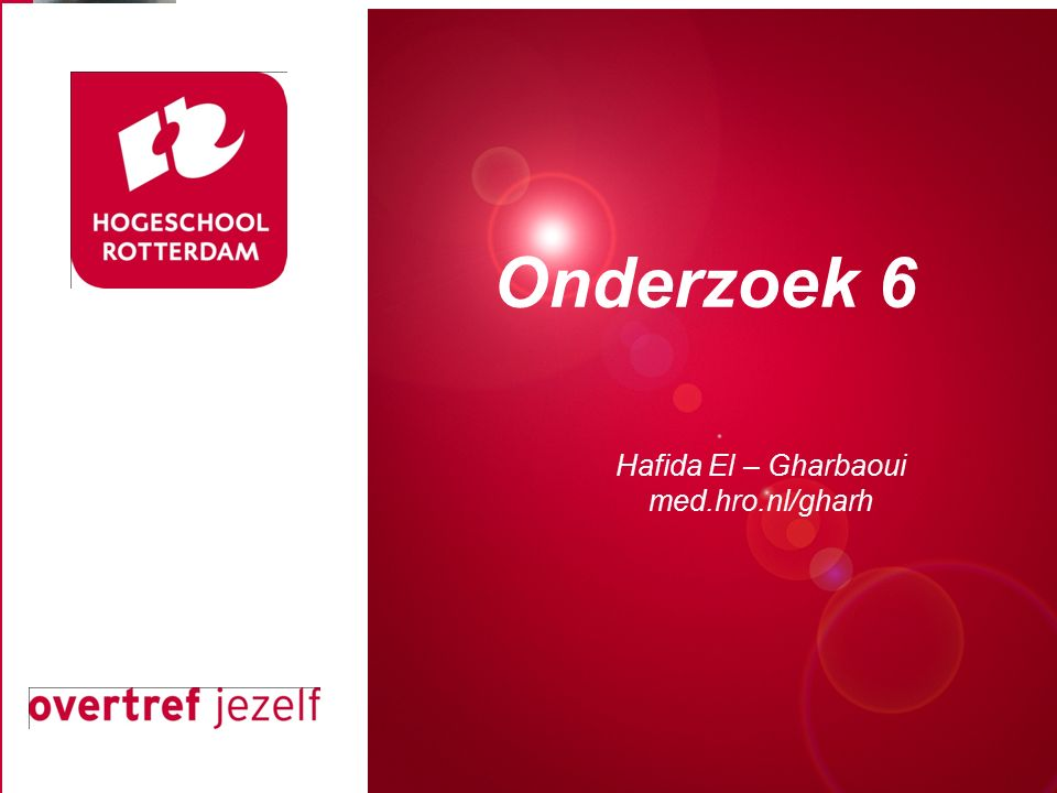 Presentatie titel Rotterdam, 00 januari 2007 Onderzoek 6 Hafida El – Gharbaoui med.hro.nl/gharh