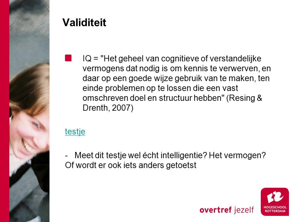 Validiteit IQ = Het geheel van cognitieve of verstandelijke vermogens dat nodig is om kennis te verwerven, en daar op een goede wijze gebruik van te maken, ten einde problemen op te lossen die een vast omschreven doel en structuur hebben (Resing & Drenth, 2007) testje - Meet dit testje wel écht intelligentie.